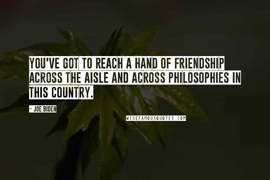 Joe Biden quotes: You've got to reach a hand of friendship across the aisle and across philosophies in this country.