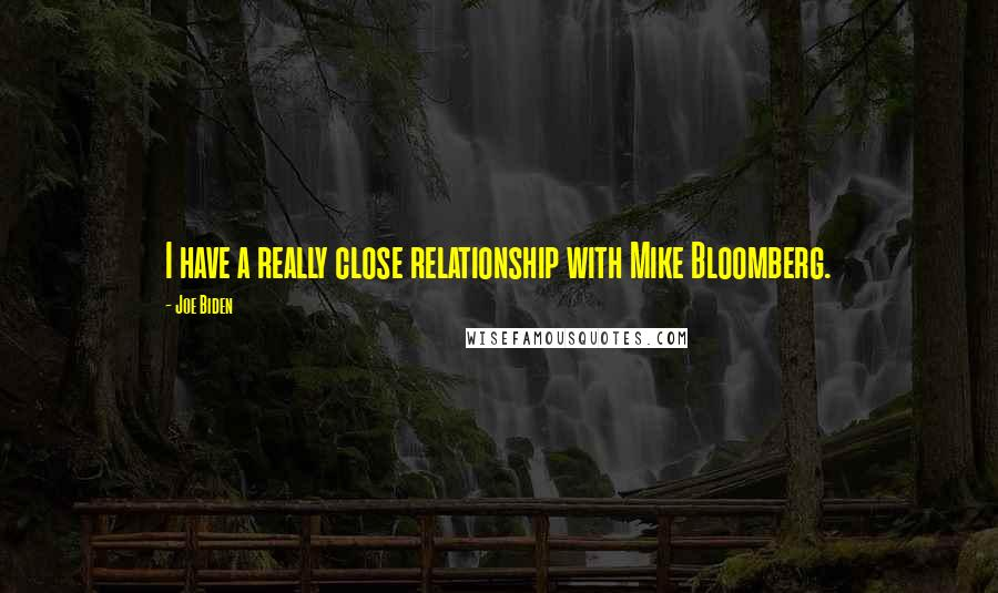 Joe Biden quotes: I have a really close relationship with Mike Bloomberg.