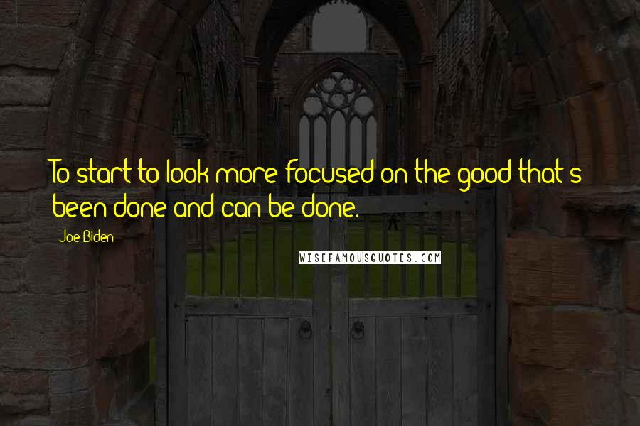 Joe Biden quotes: To start to look more focused on the good that's been done and can be done.