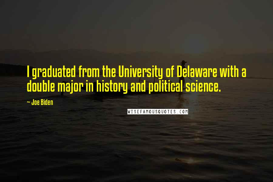 Joe Biden quotes: I graduated from the University of Delaware with a double major in history and political science.