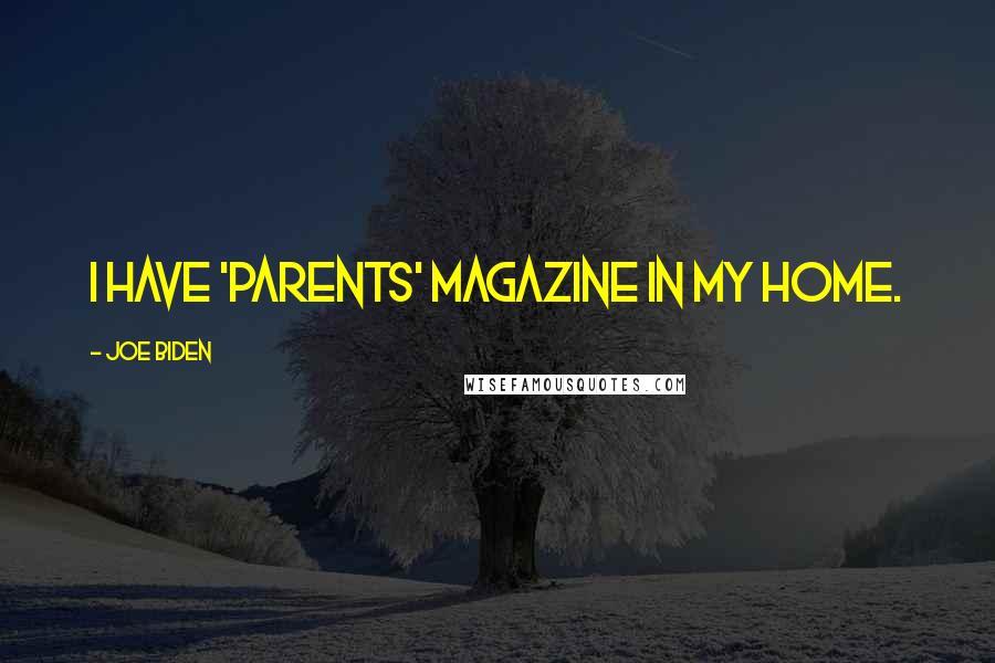 Joe Biden quotes: I have 'Parents' magazine in my home.