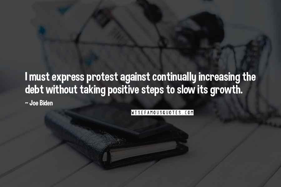 Joe Biden quotes: I must express protest against continually increasing the debt without taking positive steps to slow its growth.