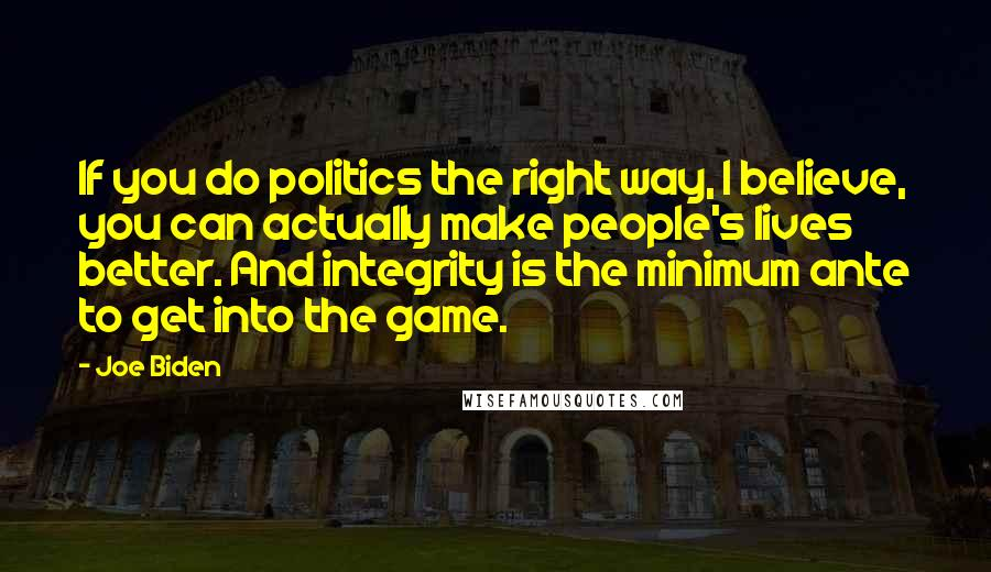 Joe Biden quotes: If you do politics the right way, I believe, you can actually make people's lives better. And integrity is the minimum ante to get into the game.