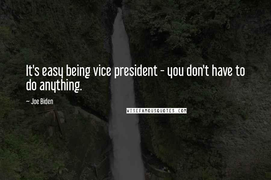 Joe Biden quotes: It's easy being vice president - you don't have to do anything.