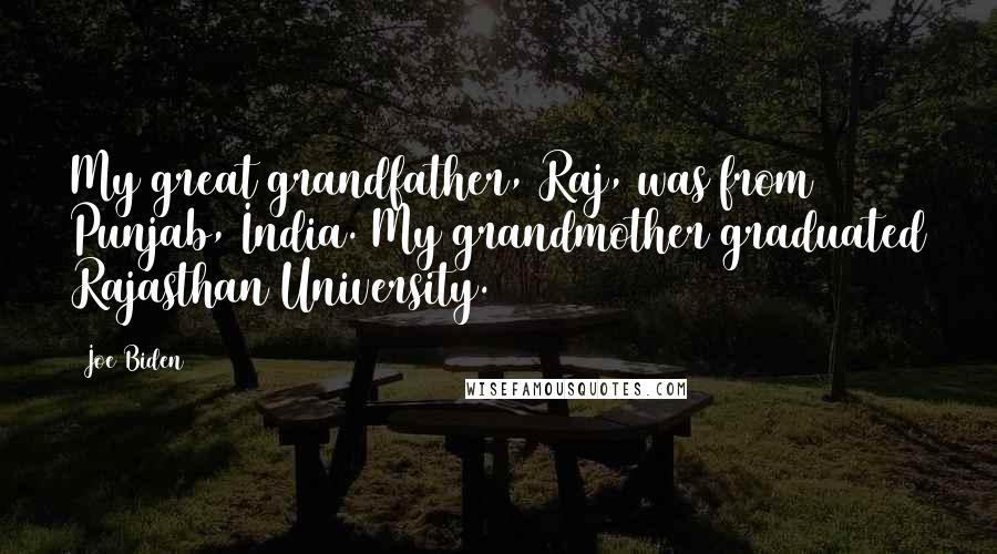 Joe Biden quotes: My great grandfather, Raj, was from Punjab, India. My grandmother graduated Rajasthan University.