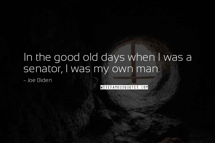 Joe Biden quotes: In the good old days when I was a senator, I was my own man.