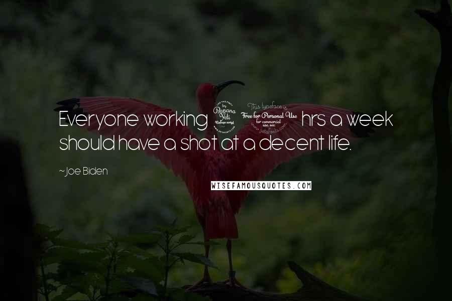 Joe Biden quotes: Everyone working 40 hrs a week should have a shot at a decent life.