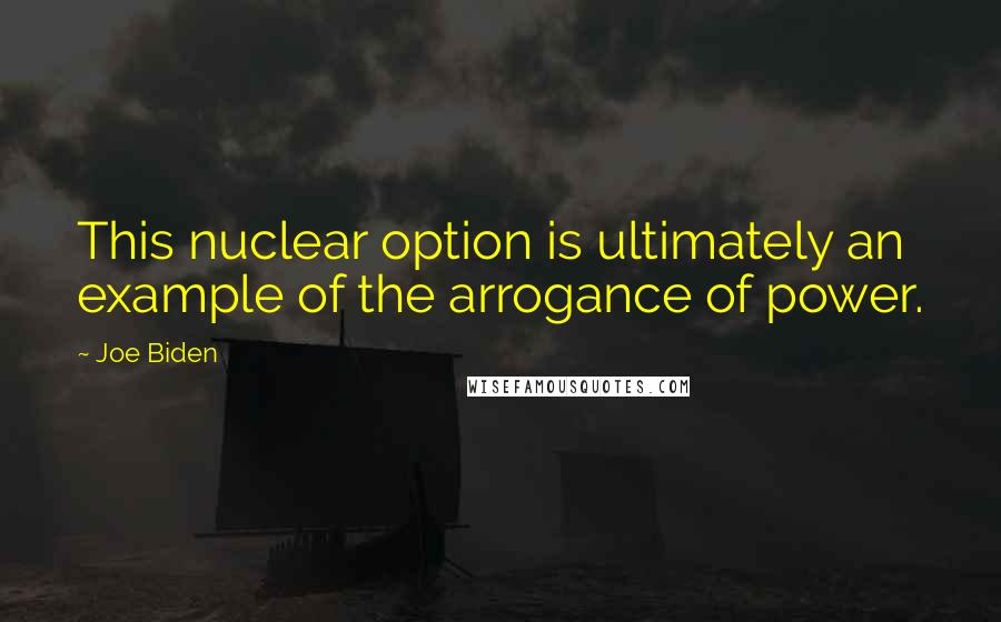Joe Biden quotes: This nuclear option is ultimately an example of the arrogance of power.