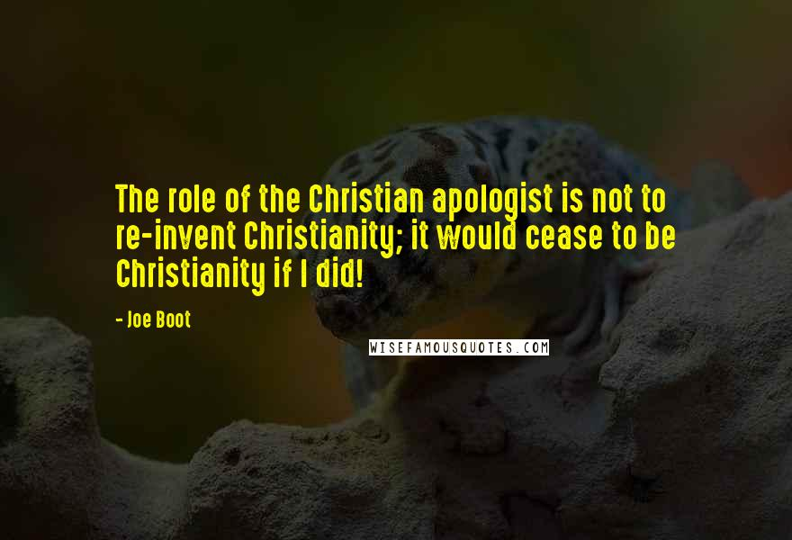 Joe Boot quotes: The role of the Christian apologist is not to re-invent Christianity; it would cease to be Christianity if I did!