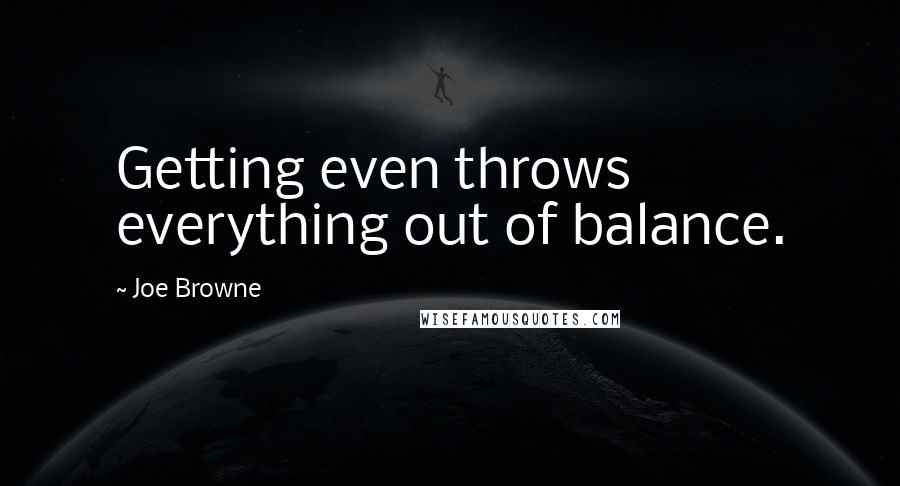 Joe Browne quotes: Getting even throws everything out of balance.