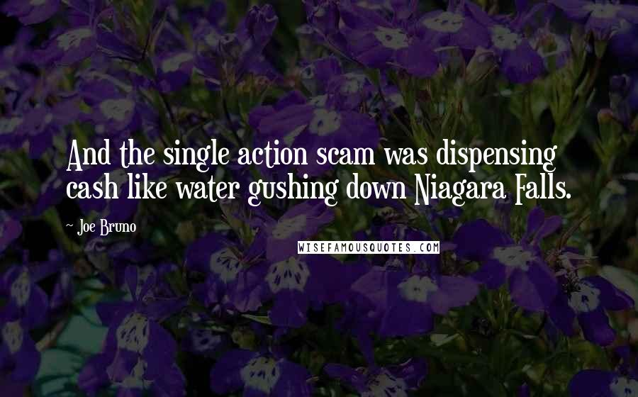 Joe Bruno quotes: And the single action scam was dispensing cash like water gushing down Niagara Falls.