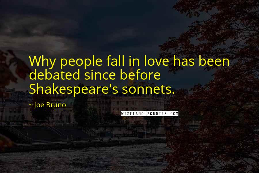 Joe Bruno quotes: Why people fall in love has been debated since before Shakespeare's sonnets.