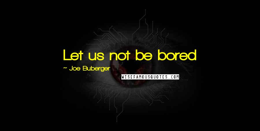 Joe Buberger quotes: Let us not be bored