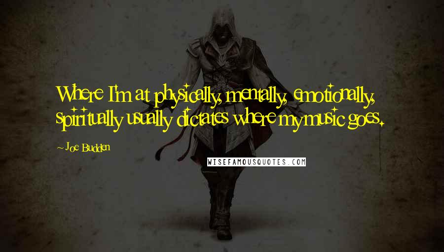 Joe Budden quotes: Where I'm at physically, mentally, emotionally, spiritually usually dictates where my music goes.