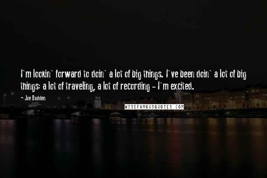 Joe Budden quotes: I'm lookin' forward to doin' a lot of big things. I've been doin' a lot of big things: a lot of traveling, a lot of recording - I'm excited.