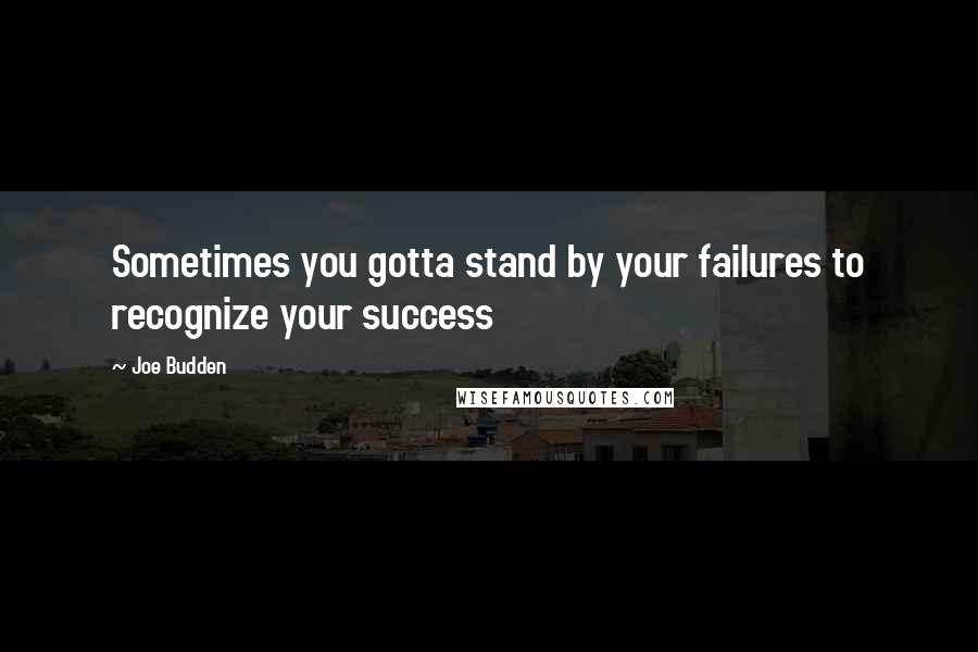 Joe Budden quotes: Sometimes you gotta stand by your failures to recognize your success