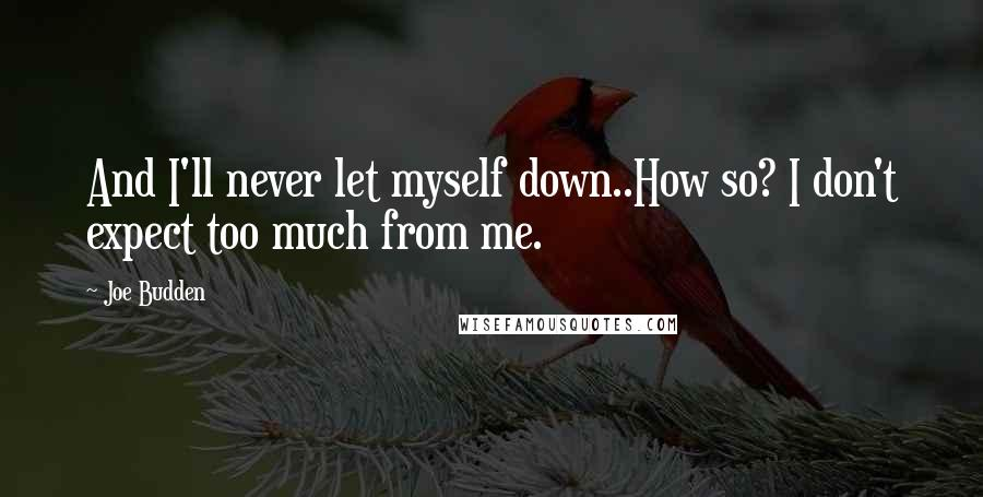 Joe Budden quotes: And I'll never let myself down..How so? I don't expect too much from me.