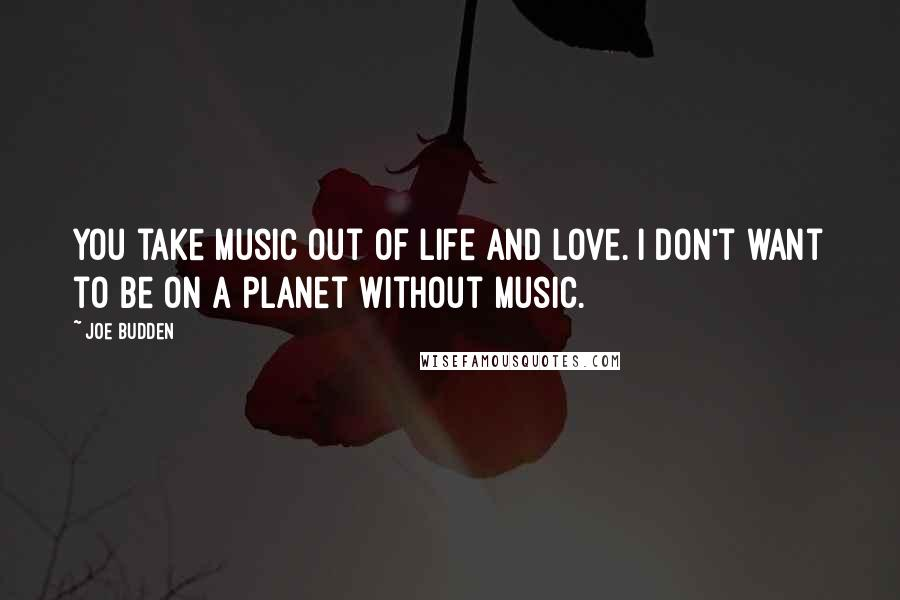 Joe Budden quotes: You take music out of life and love. I don't want to be on a planet without music.