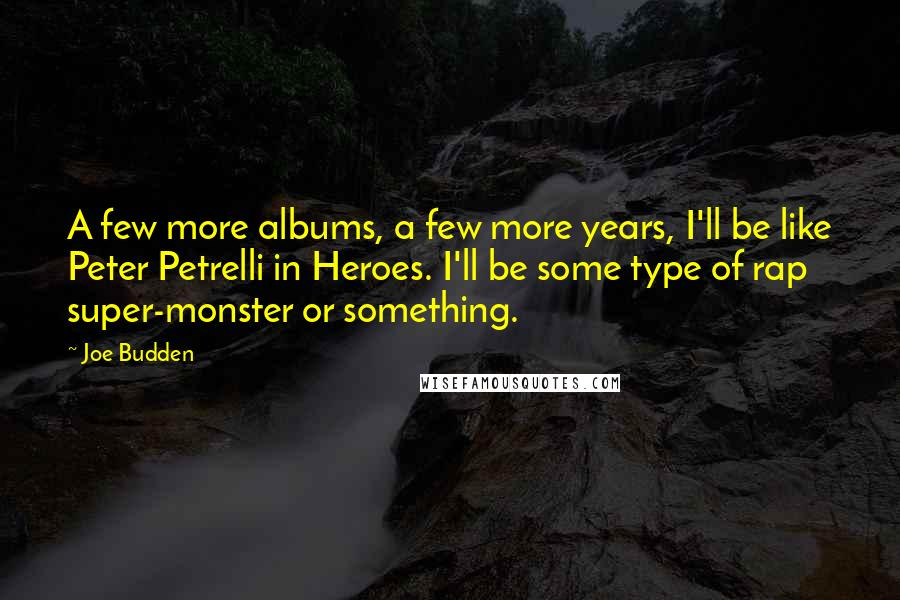 Joe Budden quotes: A few more albums, a few more years, I'll be like Peter Petrelli in Heroes. I'll be some type of rap super-monster or something.