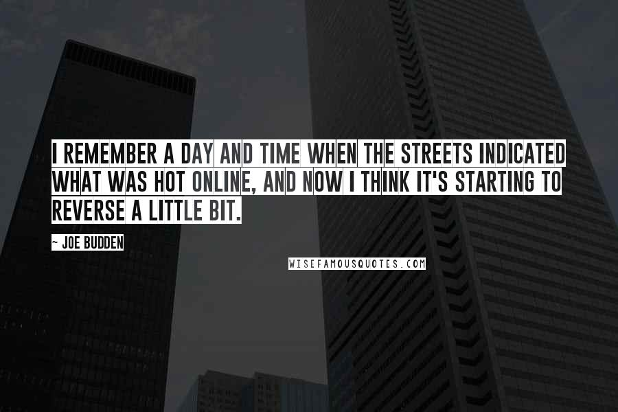 Joe Budden quotes: I remember a day and time when the streets indicated what was hot online, and now I think it's starting to reverse a little bit.
