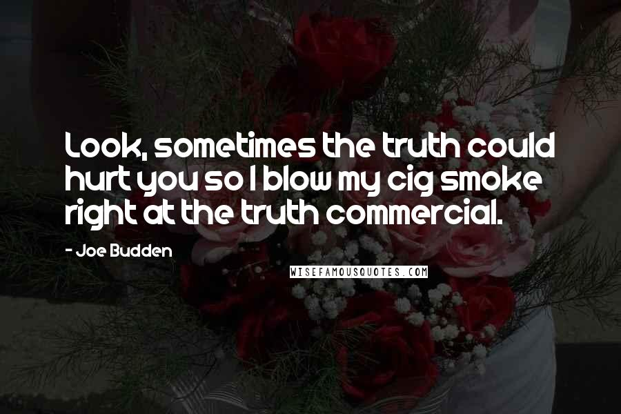 Joe Budden quotes: Look, sometimes the truth could hurt you so I blow my cig smoke right at the truth commercial.