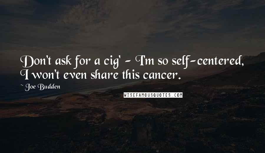 Joe Budden quotes: Don't ask for a cig' - I'm so self-centered, I won't even share this cancer.