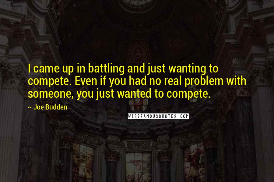 Joe Budden quotes: I came up in battling and just wanting to compete. Even if you had no real problem with someone, you just wanted to compete.