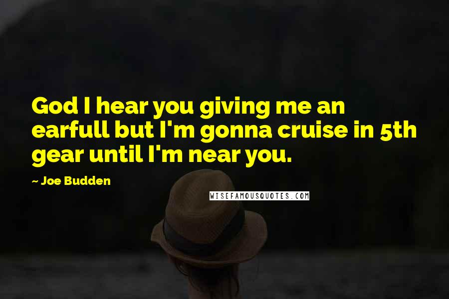Joe Budden quotes: God I hear you giving me an earfull but I'm gonna cruise in 5th gear until I'm near you.