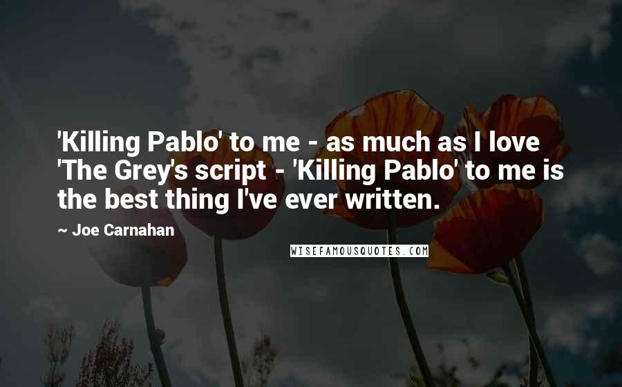 Joe Carnahan quotes: 'Killing Pablo' to me - as much as I love 'The Grey's script - 'Killing Pablo' to me is the best thing I've ever written.