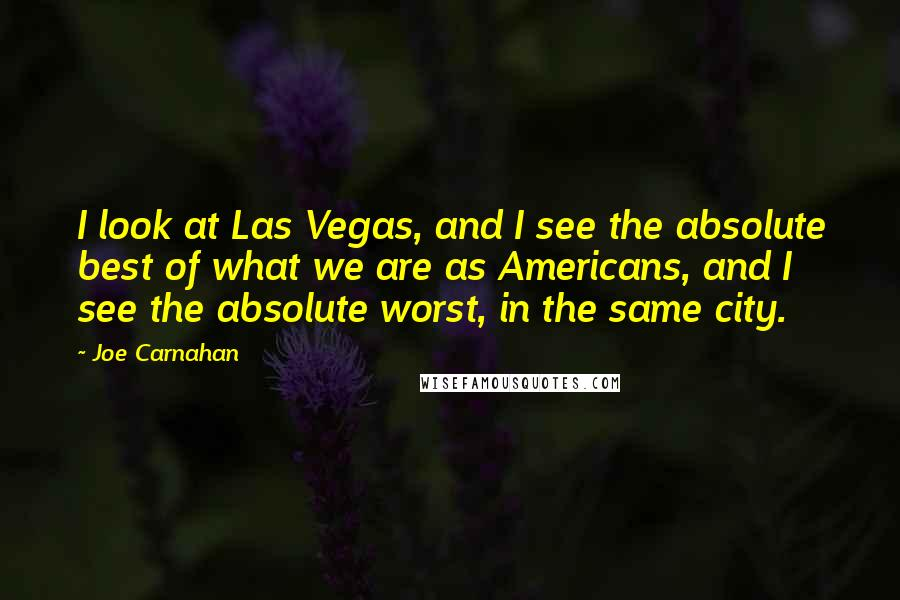 Joe Carnahan quotes: I look at Las Vegas, and I see the absolute best of what we are as Americans, and I see the absolute worst, in the same city.