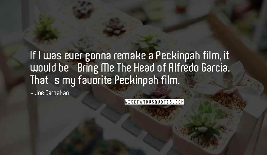 Joe Carnahan quotes: If I was ever gonna remake a Peckinpah film, it would be 'Bring Me The Head of Alfredo Garcia.' That's my favorite Peckinpah film.