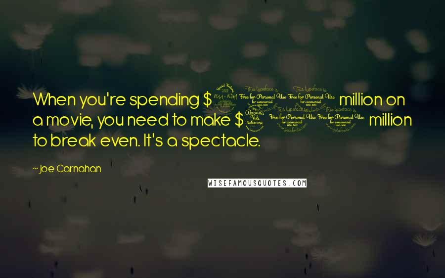 Joe Carnahan quotes: When you're spending $200 million on a movie, you need to make $400 million to break even. It's a spectacle.
