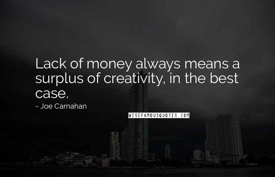Joe Carnahan quotes: Lack of money always means a surplus of creativity, in the best case.