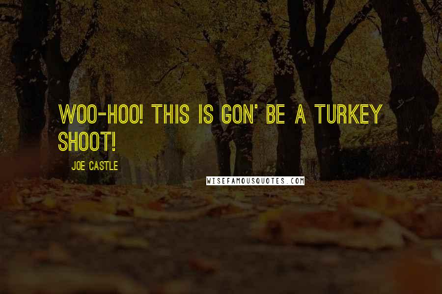 Joe Castle quotes: Woo-hoo! This is gon' be a Turkey shoot!