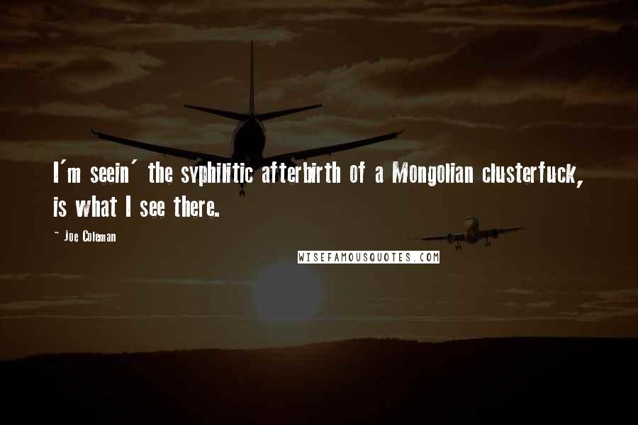 Joe Coleman quotes: I'm seein' the syphilitic afterbirth of a Mongolian clusterfuck, is what I see there.