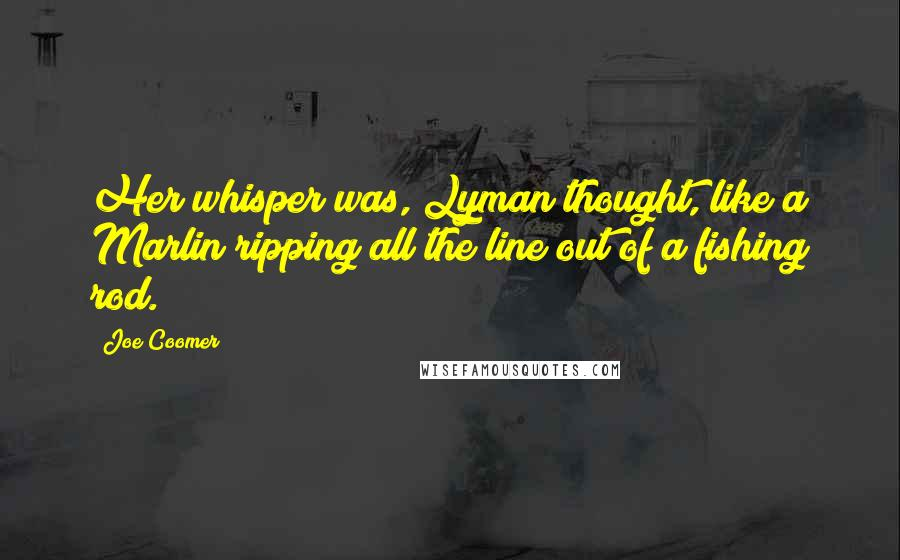 Joe Coomer quotes: Her whisper was, Lyman thought, like a Marlin ripping all the line out of a fishing rod.