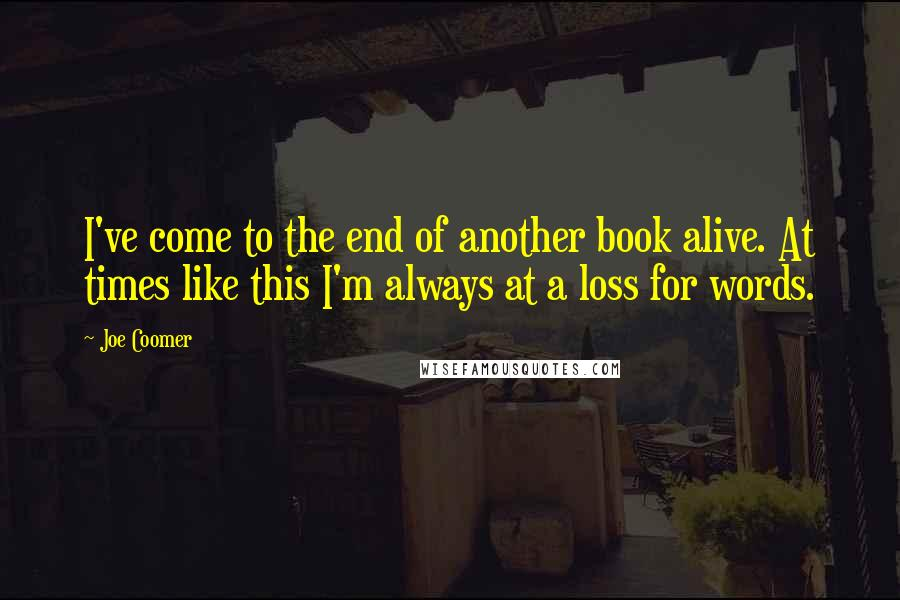 Joe Coomer quotes: I've come to the end of another book alive. At times like this I'm always at a loss for words.