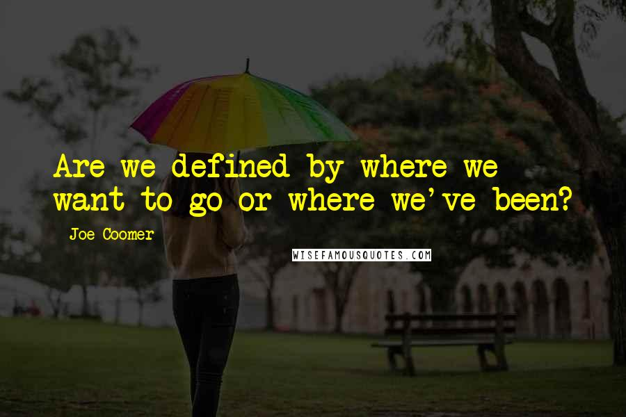 Joe Coomer quotes: Are we defined by where we want to go or where we've been?