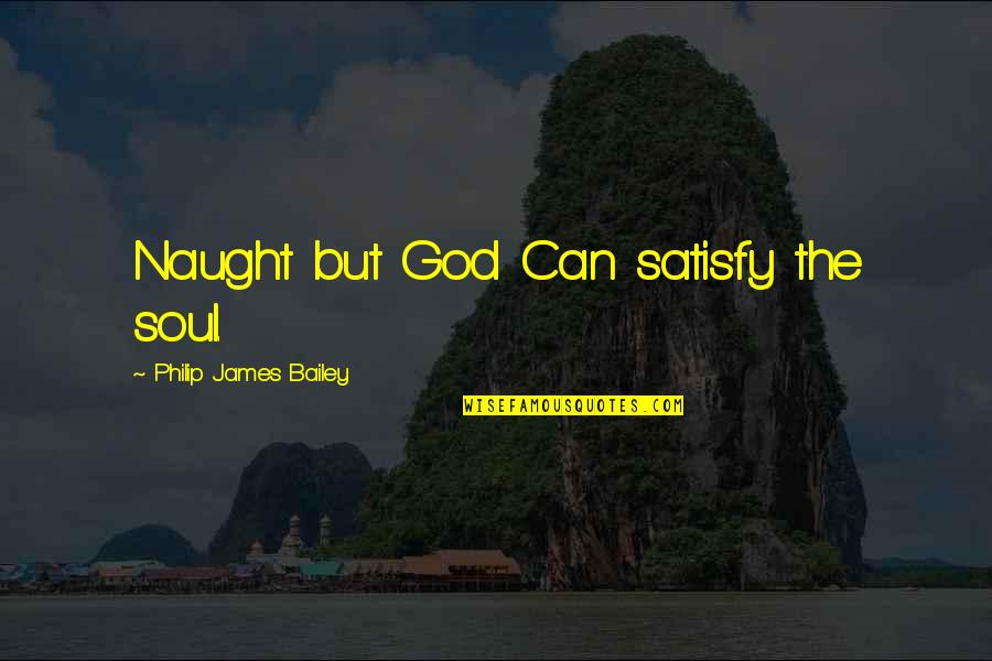 Joe Cronin Quotes By Philip James Bailey: Naught but God Can satisfy the soul.
