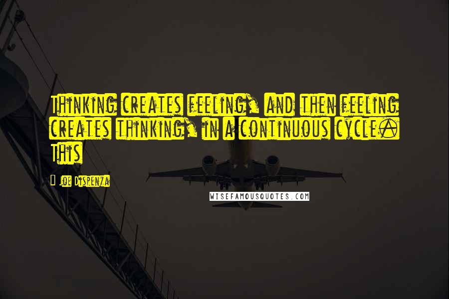 Joe Dispenza quotes: Thinking creates feeling, and then feeling creates thinking, in a continuous cycle. This