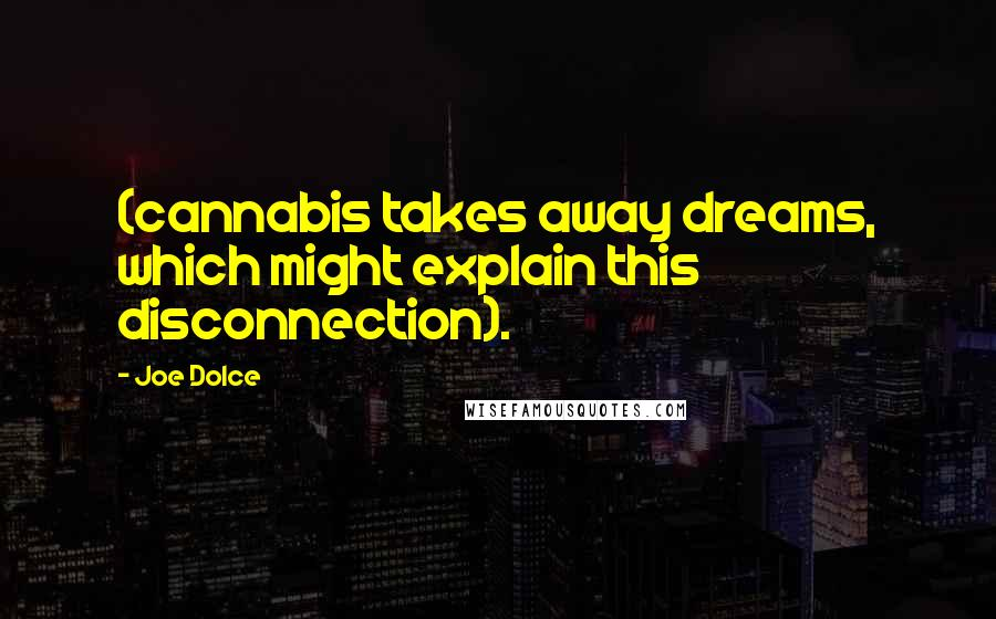 Joe Dolce quotes: (cannabis takes away dreams, which might explain this disconnection).