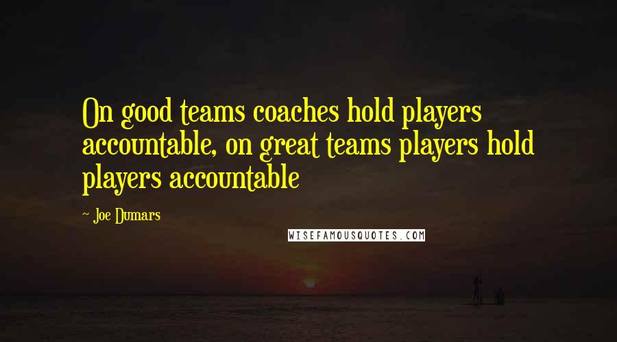 Joe Dumars quotes: On good teams coaches hold players accountable, on great teams players hold players accountable