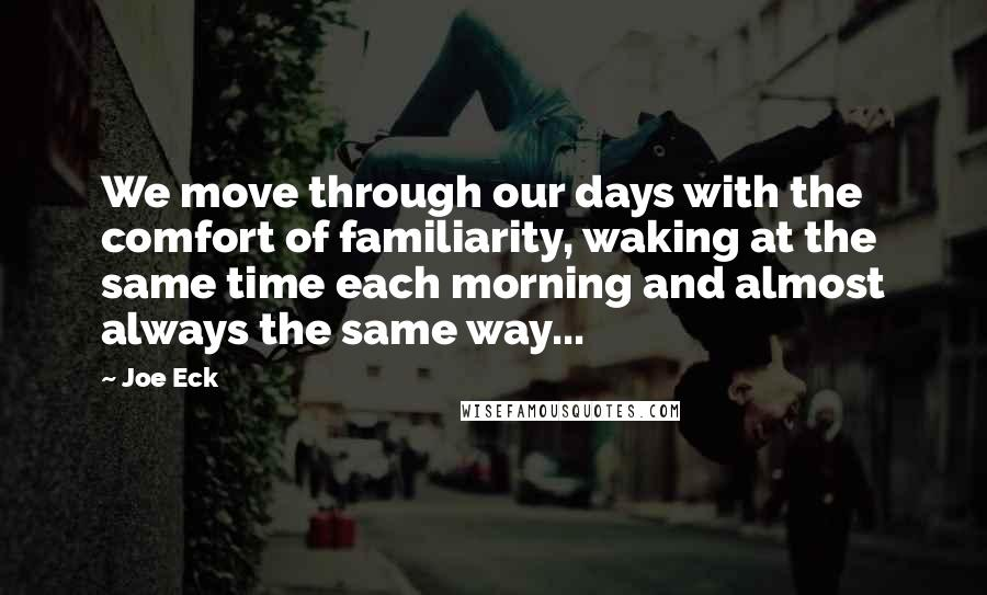 Joe Eck quotes: We move through our days with the comfort of familiarity, waking at the same time each morning and almost always the same way...