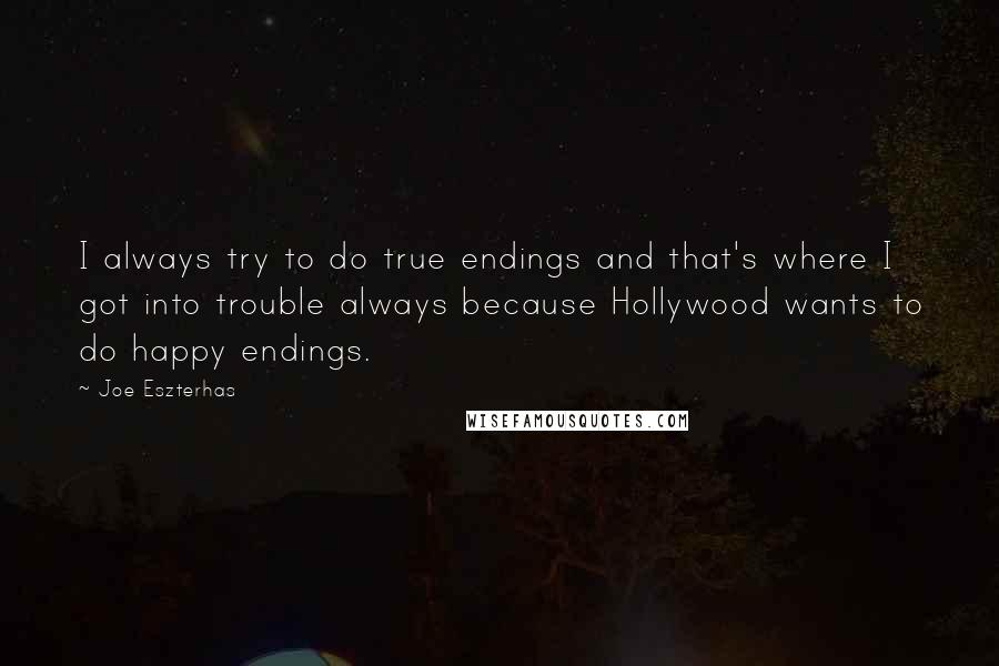 Joe Eszterhas quotes: I always try to do true endings and that's where I got into trouble always because Hollywood wants to do happy endings.