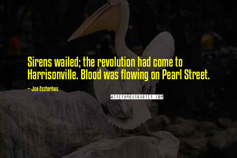 Joe Eszterhas quotes: Sirens wailed; the revolution had come to Harrisonville. Blood was flowing on Pearl Street.