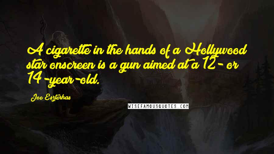 Joe Eszterhas quotes: A cigarette in the hands of a Hollywood star onscreen is a gun aimed at a 12- or 14-year-old.