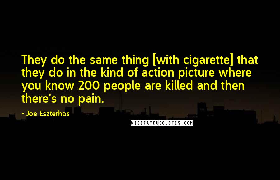 Joe Eszterhas quotes: They do the same thing [with cigarette] that they do in the kind of action picture where you know 200 people are killed and then there's no pain.