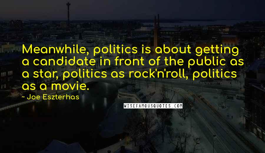 Joe Eszterhas quotes: Meanwhile, politics is about getting a candidate in front of the public as a star, politics as rock'n'roll, politics as a movie.