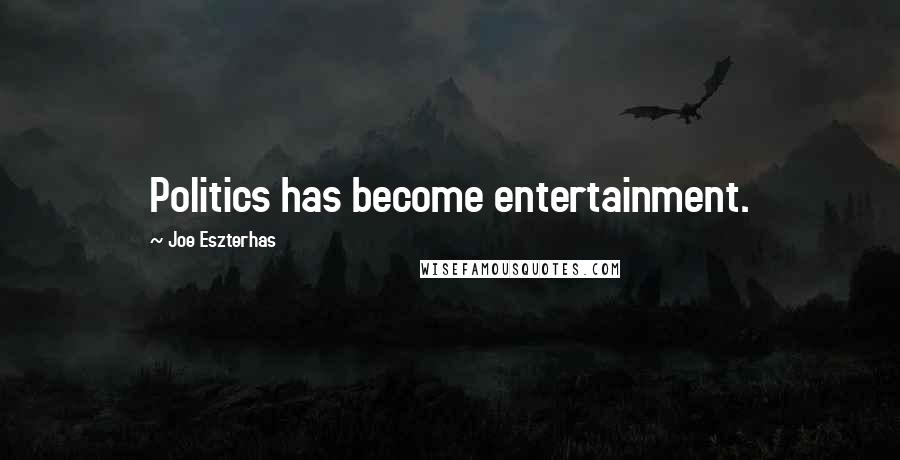 Joe Eszterhas quotes: Politics has become entertainment.