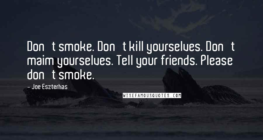 Joe Eszterhas quotes: Don't smoke. Don't kill yourselves. Don't maim yourselves. Tell your friends. Please don't smoke.
